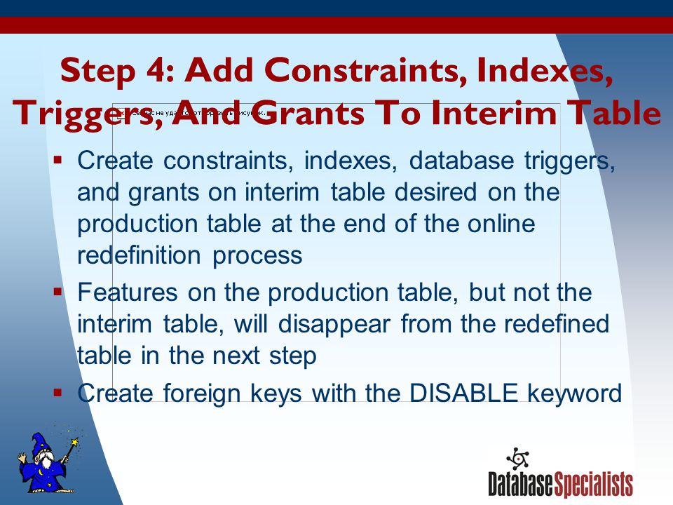14 Step 4: Add Constraints, Indexes, Triggers, And Grants To Interim Table  Create constraints, indexes, database triggers, and grants on interim table desired on the production table at the end of the online redefinition process  Features on the production table, but not the interim table, will disappear from the redefined table in the next step  Create foreign keys with the DISABLE keyword