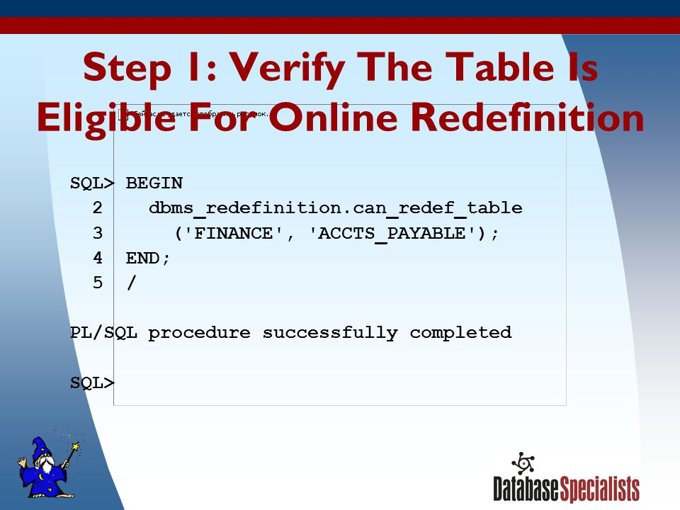 21 Step 1: Verify The Table Is Eligible For Online Redefinition SQL> BEGIN 2 dbms_redefinition.can_redef_table 3 ( FINANCE , ACCTS_PAYABLE ); 4 END; 5 / PL/SQL procedure successfully completed SQL>
