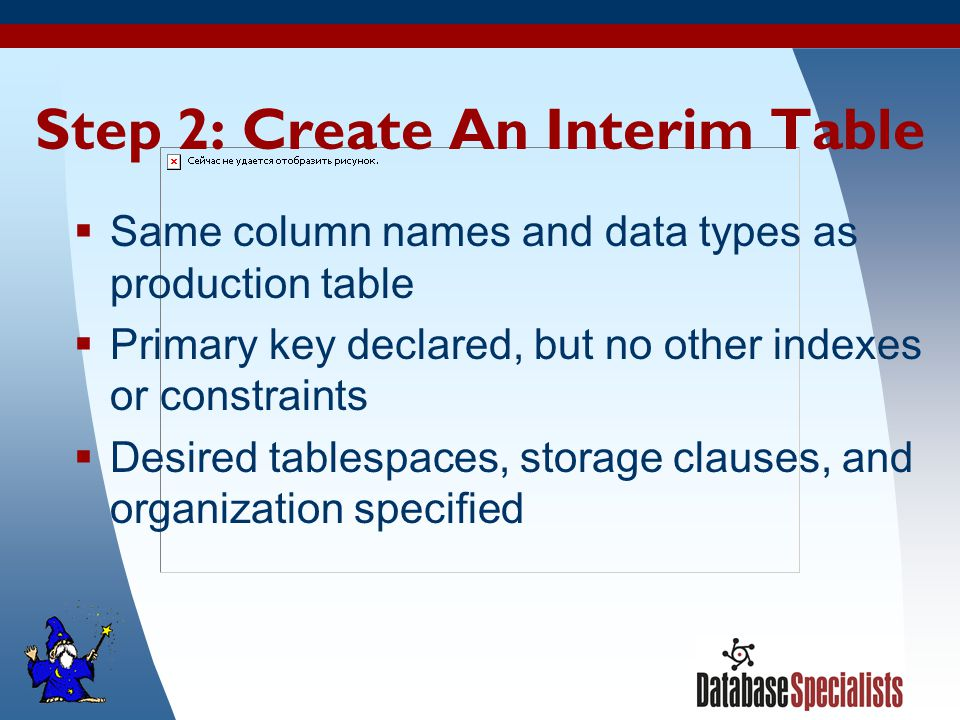 23 Step 2: Create An Interim Table  Same column names and data types as production table  Primary key declared, but no other indexes or constraints  Desired tablespaces, storage clauses, and organization specified