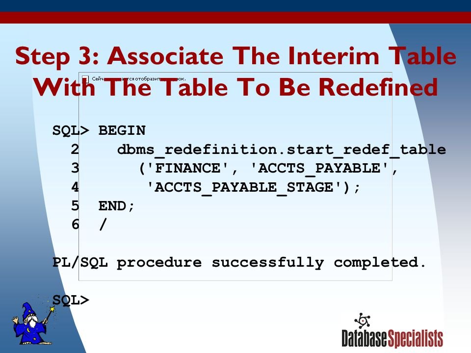 24 Step 3: Associate The Interim Table With The Table To Be Redefined SQL> BEGIN 2 dbms_redefinition.start_redef_table 3 ( FINANCE , ACCTS_PAYABLE , 4 ACCTS_PAYABLE_STAGE ); 5 END; 6 / PL/SQL procedure successfully completed.