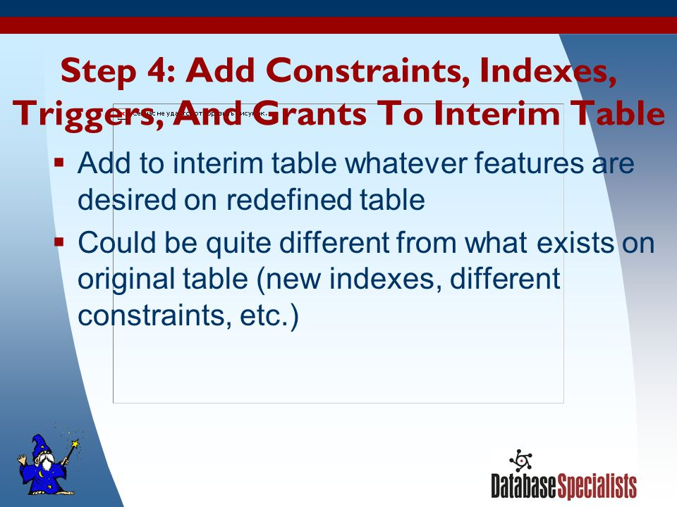 27 Step 4: Add Constraints, Indexes, Triggers, And Grants To Interim Table  Add to interim table whatever features are desired on redefined table  Could be quite different from what exists on original table (new indexes, different constraints, etc.)