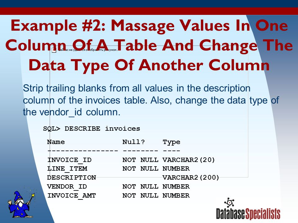 30 Example #2: Massage Values In One Column Of A Table And Change The Data Type Of Another Column SQL> DESCRIBE invoices Name Null.