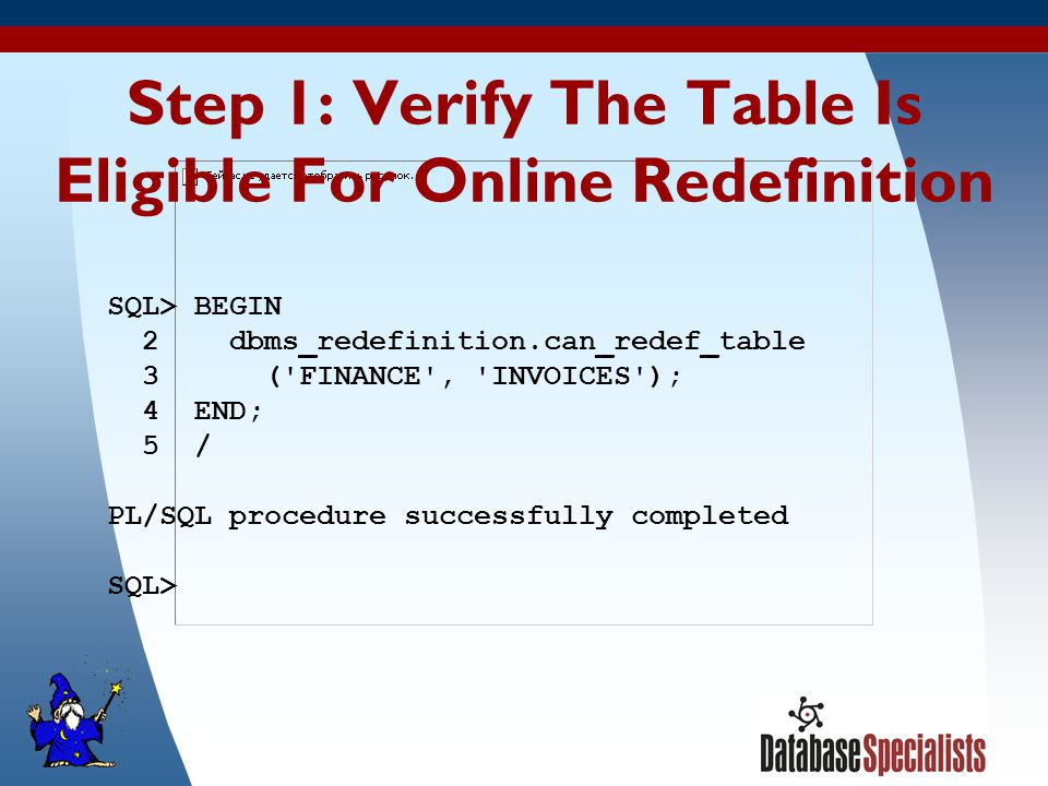 31 Step 1: Verify The Table Is Eligible For Online Redefinition SQL> BEGIN 2 dbms_redefinition.can_redef_table 3 ( FINANCE , INVOICES ); 4 END; 5 / PL/SQL procedure successfully completed SQL>