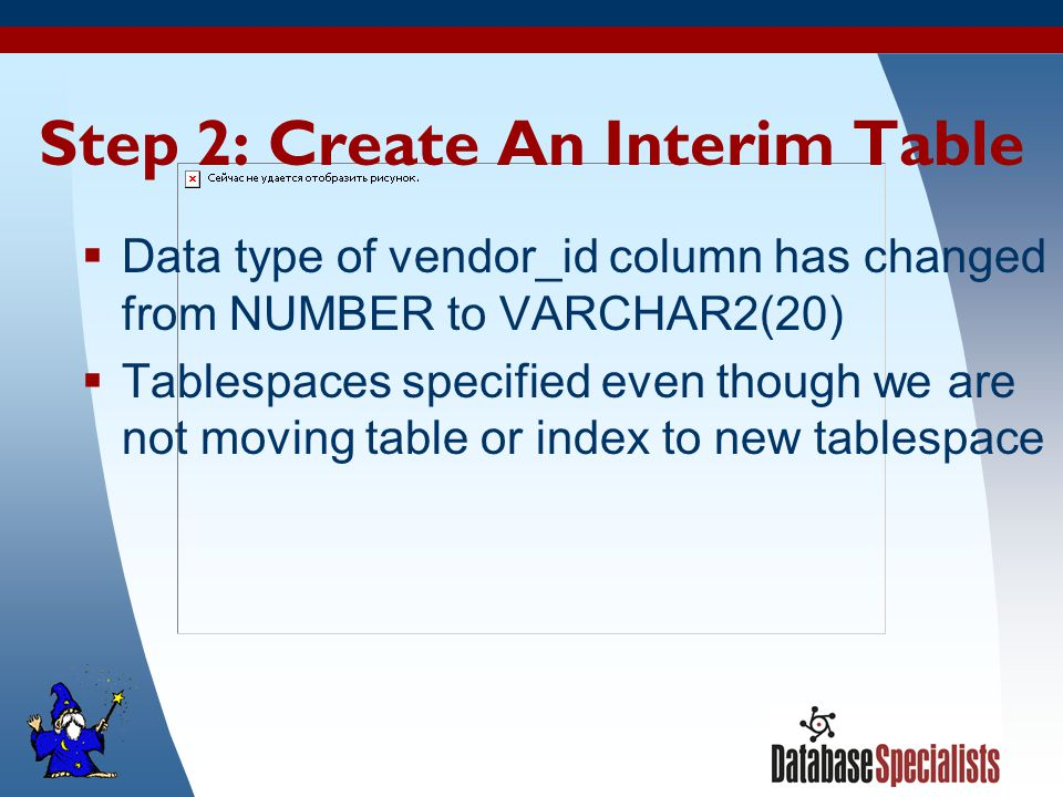 33 Step 2: Create An Interim Table  Data type of vendor_id column has changed from NUMBER to VARCHAR2(20)  Tablespaces specified even though we are not moving table or index to new tablespace
