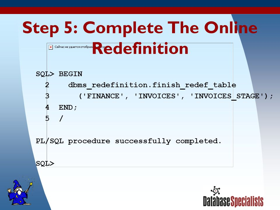 37 Step 5: Complete The Online Redefinition SQL> BEGIN 2 dbms_redefinition.finish_redef_table 3 ( FINANCE , INVOICES , INVOICES_STAGE ); 4 END; 5 / PL/SQL procedure successfully completed.