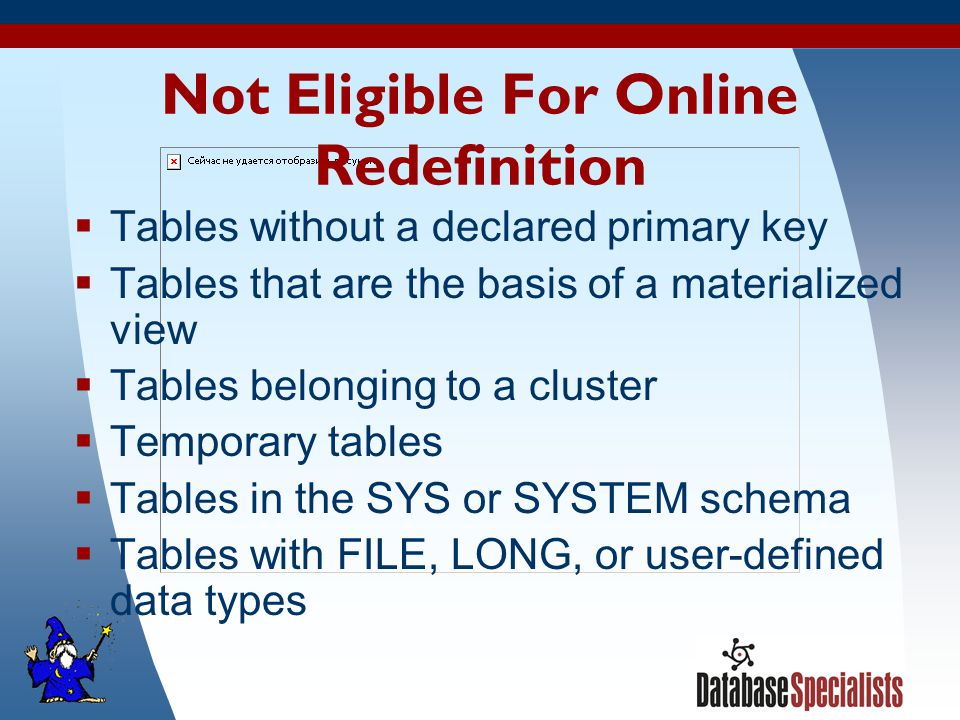 40 Not Eligible For Online Redefinition  Tables without a declared primary key  Tables that are the basis of a materialized view  Tables belonging to a cluster  Temporary tables  Tables in the SYS or SYSTEM schema  Tables with FILE, LONG, or user-defined data types