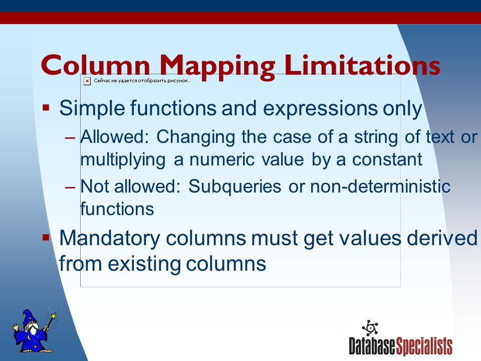 41 Column Mapping Limitations  Simple functions and expressions only –Allowed: Changing the case of a string of text or multiplying a numeric value by a constant –Not allowed: Subqueries or non-deterministic functions  Mandatory columns must get values derived from existing columns