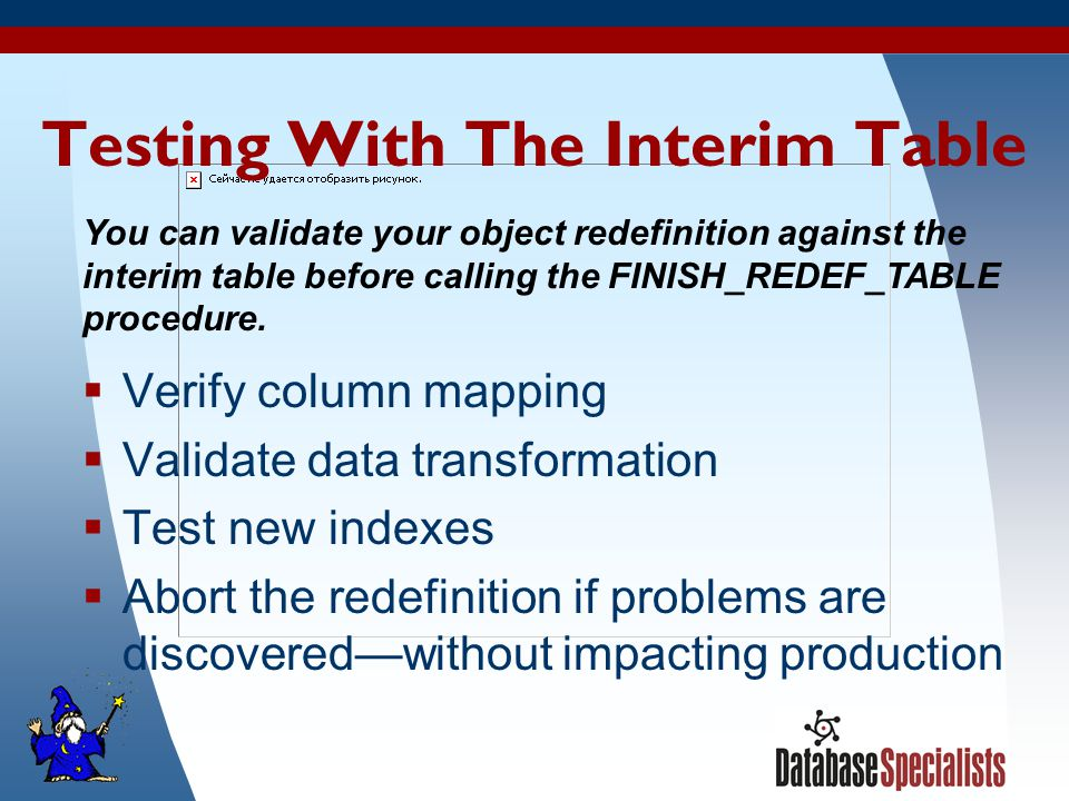 44 Testing With The Interim Table  Verify column mapping  Validate data transformation  Test new indexes  Abort the redefinition if problems are discovered—without impacting production You can validate your object redefinition against the interim table before calling the FINISH_REDEF_TABLE procedure.
