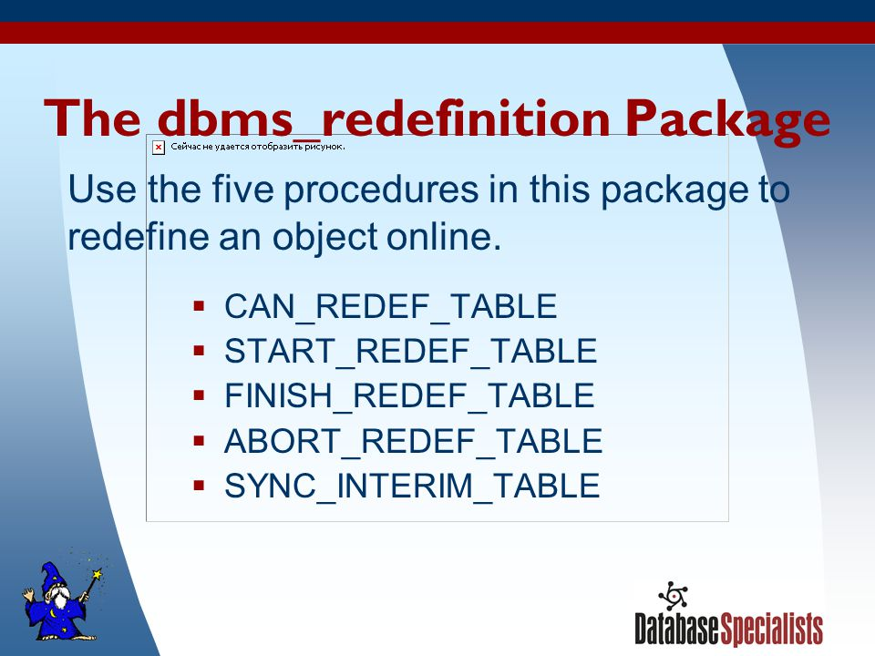 6 The dbms_redefinition Package  CAN_REDEF_TABLE  START_REDEF_TABLE  FINISH_REDEF_TABLE  ABORT_REDEF_TABLE  SYNC_INTERIM_TABLE Use the five procedures in this package to redefine an object online.