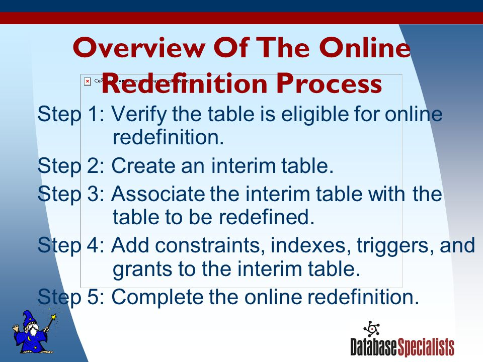 8 Overview Of The Online Redefinition Process Step 1: Verify the table is eligible for online redefinition.