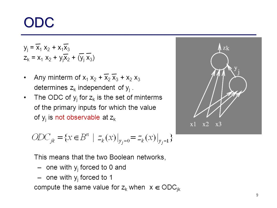9 ODC y j = x 1 x 2 + x 1 x 3 z k = x 1 x 2 + y j x 2 + (y j x 3 ) Any minterm of x 1 x 2 + x 2 x 3 + x 2 x 3 determines z k independent of y j.