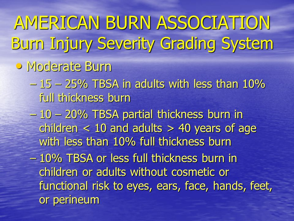 AMERICAN BURN ASSOCIATION Burn Injury Severity Grading System Moderate Burn Moderate Burn –15 – 25% TBSA in adults with less than 10% full thickness burn –10 – 20% TBSA partial thickness burn in children 40 years of age with less than 10% full thickness burn –10% TBSA or less full thickness burn in children or adults without cosmetic or functional risk to eyes, ears, face, hands, feet, or perineum