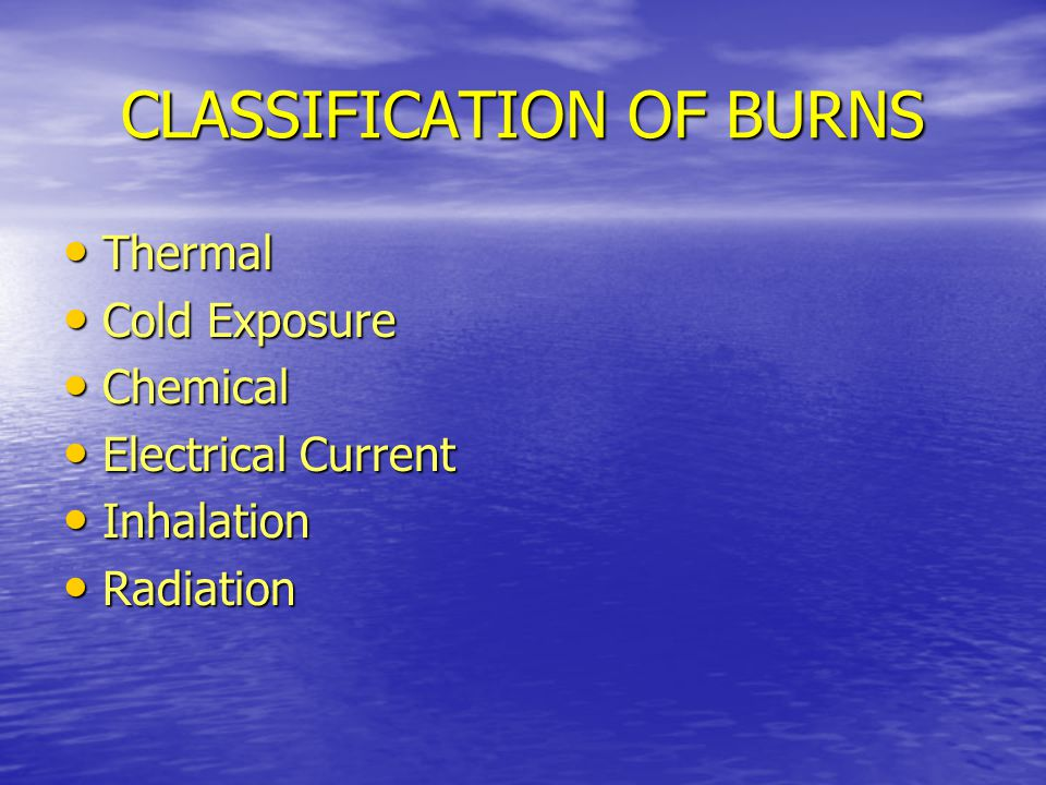 CLASSIFICATION OF BURNS Thermal Thermal Cold Exposure Cold Exposure Chemical Chemical Electrical Current Electrical Current Inhalation Inhalation Radiation Radiation