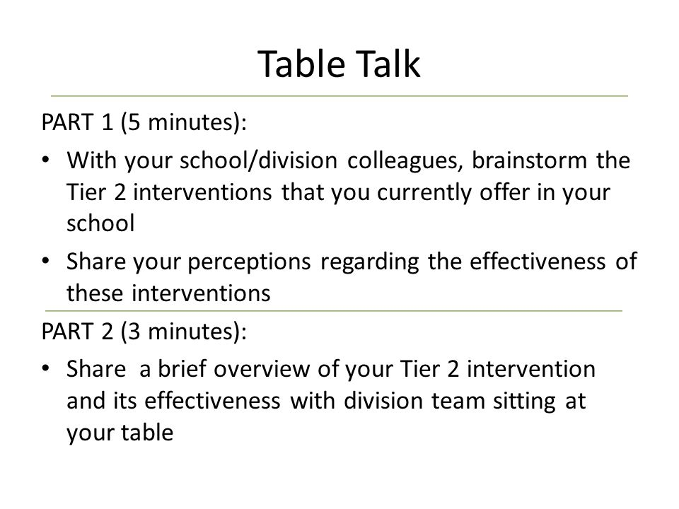 Table Talk PART 1 (5 minutes): With your school/division colleagues, brainstorm the Tier 2 interventions that you currently offer in your school Share your perceptions regarding the effectiveness of these interventions PART 2 (3 minutes): Share a brief overview of your Tier 2 intervention and its effectiveness with division team sitting at your table