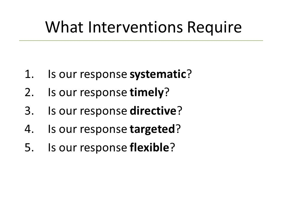 What Interventions Require 1.Is our response systematic.