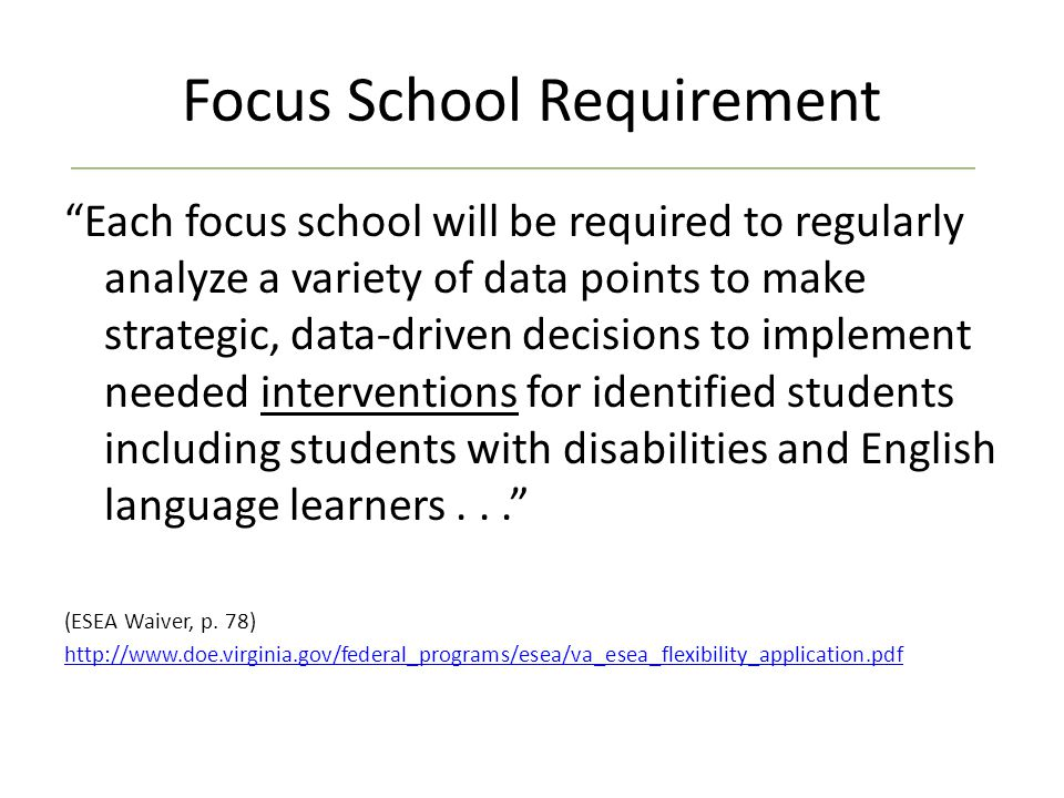 Focus School Requirement Each focus school will be required to regularly analyze a variety of data points to make strategic, data-driven decisions to implement needed interventions for identified students including students with disabilities and English language learners... (ESEA Waiver, p.