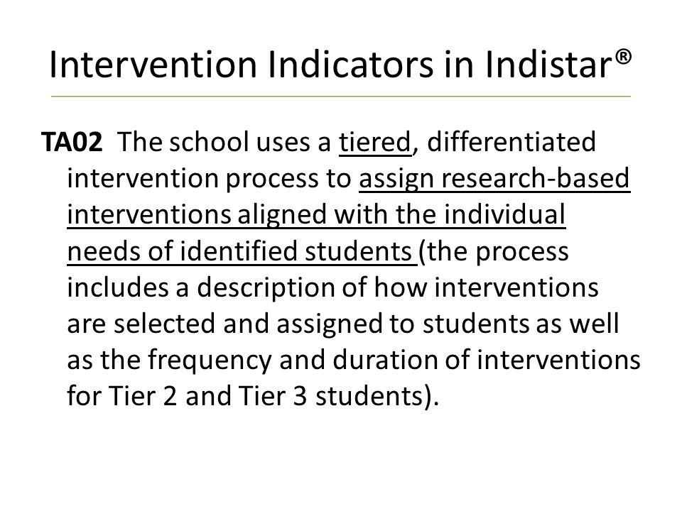 Intervention Indicators in Indistar® TA02 The school uses a tiered, differentiated intervention process to assign research-based interventions aligned with the individual needs of identified students (the process includes a description of how interventions are selected and assigned to students as well as the frequency and duration of interventions for Tier 2 and Tier 3 students).