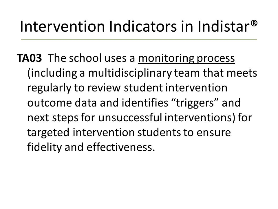 Intervention Indicators in Indistar® TA03 The school uses a monitoring process (including a multidisciplinary team that meets regularly to review student intervention outcome data and identifies triggers and next steps for unsuccessful interventions) for targeted intervention students to ensure fidelity and effectiveness.