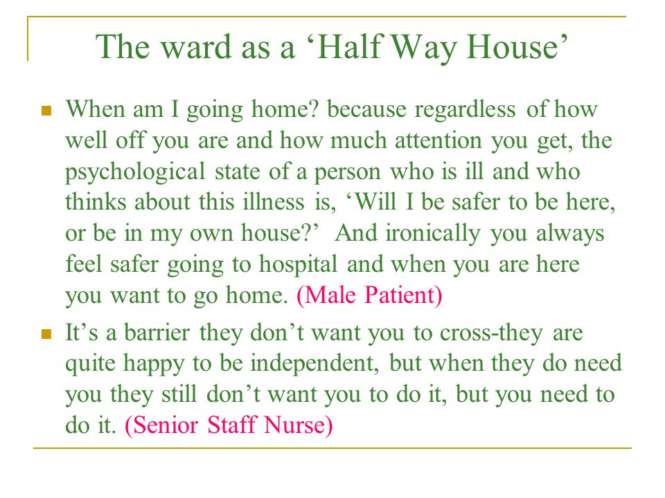 The ward as a 'Half Way House' When am I going home? because regardless of how well off you are and how much attention you get, the psychological stat