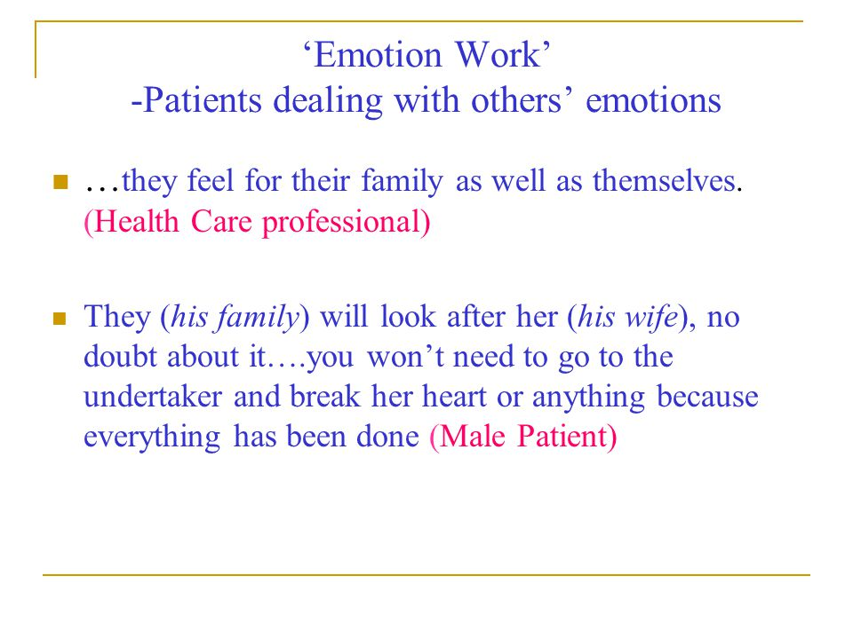 'Emotion Work' -Patients dealing with others' emotions … they feel for their family as well as themselves. (Health Care professional) They (his family
