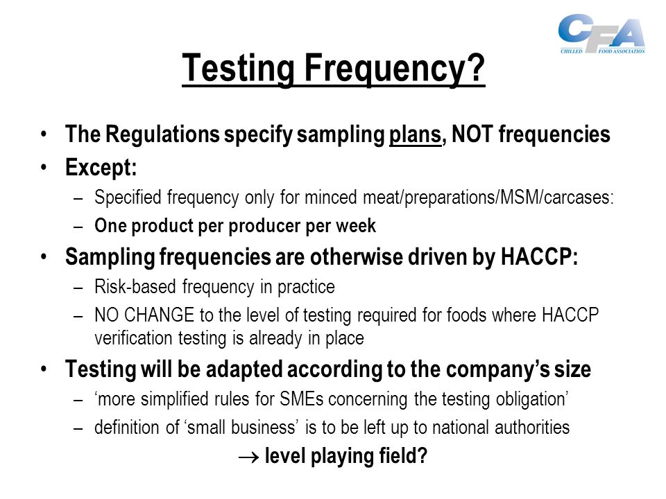 Testing Frequency? The Regulations specify sampling plans, NOT frequencies Except: –Specified frequency only for minced meat/preparations/MSM/carcases