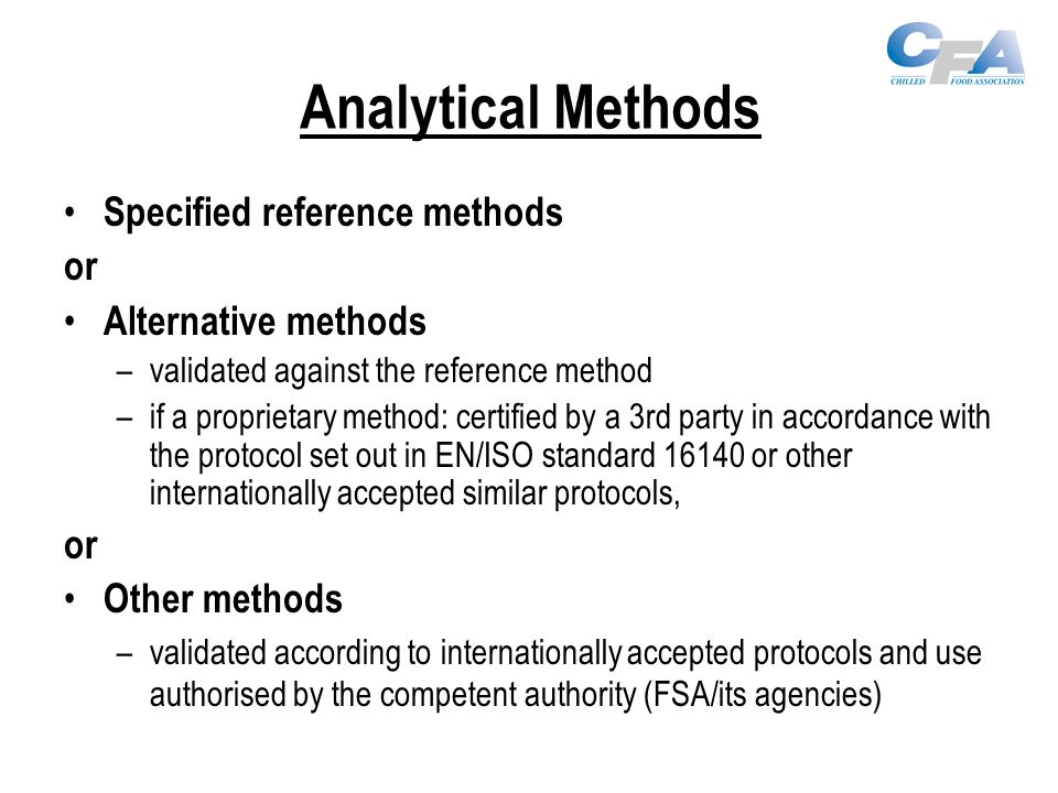 Analytical Methods Specified reference methods or Alternative methods –validated against the reference method –if a proprietary method: certified by a 3rd party in accordance with the protocol set out in EN/ISO standard 16140 or other internationally accepted similar protocols, or Other methods –validated according to internationally accepted protocols and use authorised by the competent authority (FSA/its agencies)