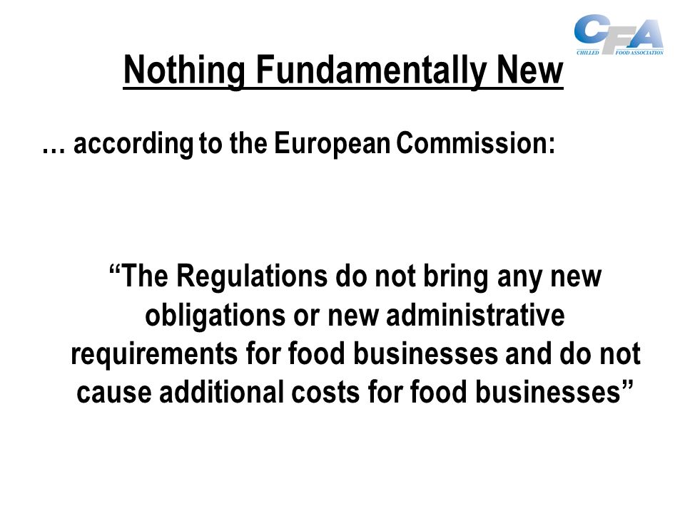 Nothing Fundamentally New … according to the European Commission: The Regulations do not bring any new obligations or new administrative requirements for food businesses and do not cause additional costs for food businesses