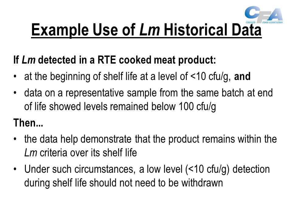 Example Use of Lm Historical Data If Lm detected in a RTE cooked meat product: at the beginning of shelf life at a level of <10 cfu/g, and data on a representative sample from the same batch at end of life showed levels remained below 100 cfu/g Then...
