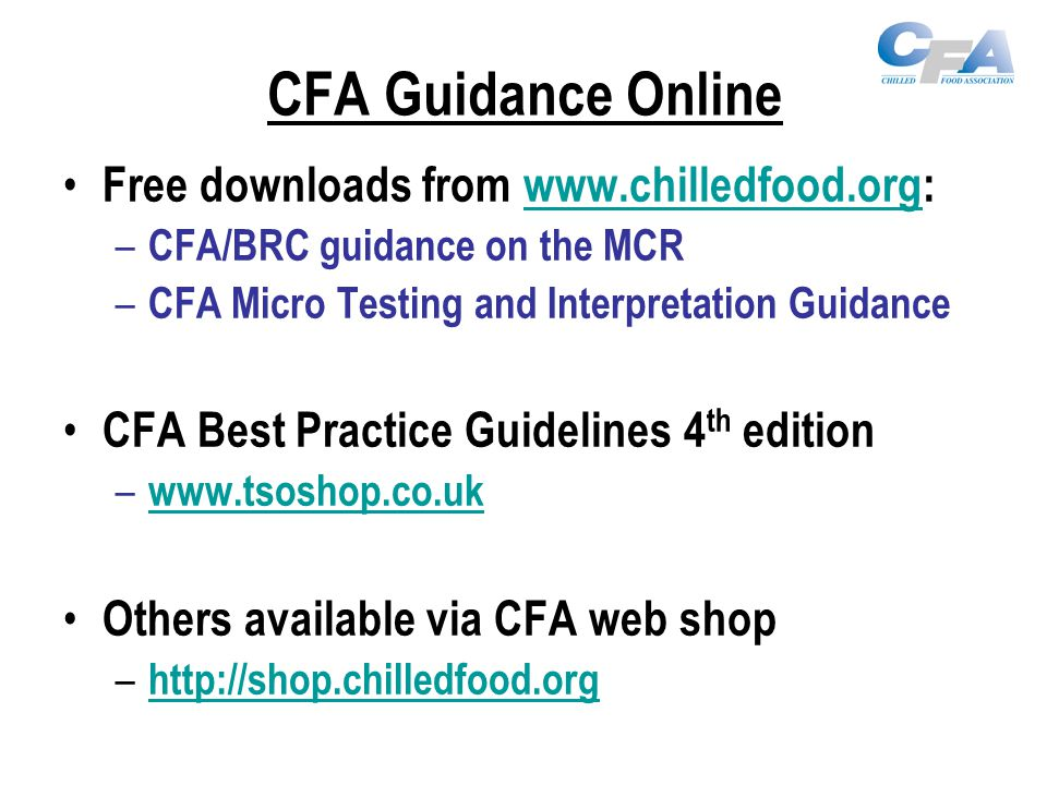 CFA Guidance Online Free downloads from www.chilledfood.org:www.chilledfood.org – CFA/BRC guidance on the MCR – CFA Micro Testing and Interpretation Guidance CFA Best Practice Guidelines 4 th edition – www.tsoshop.co.uk www.tsoshop.co.uk Others available via CFA web shop – http://shop.chilledfood.org http://shop.chilledfood.org