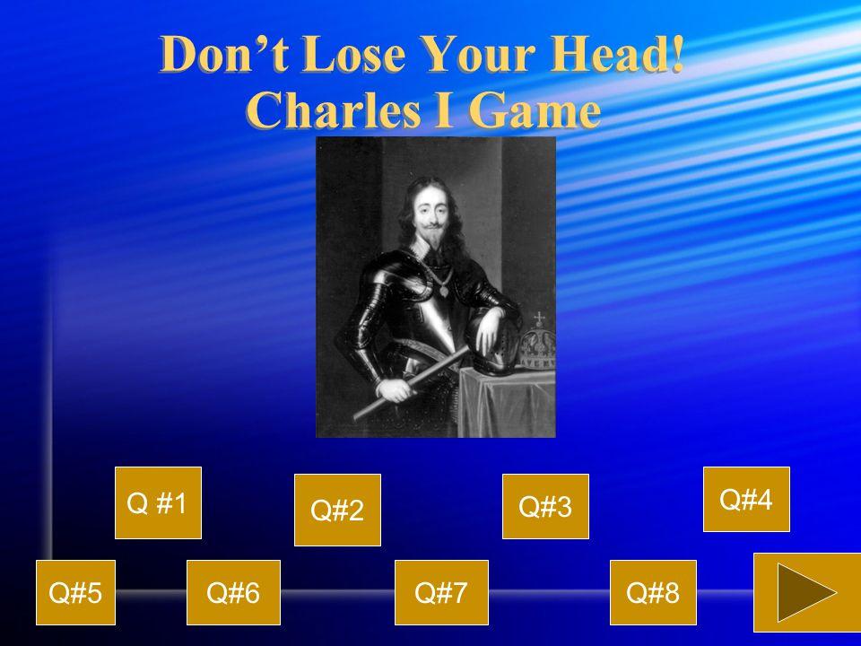 Don't Lose Your Head! Charles I Game Q #1 Q#2 Q#3 Q#4 Q#5Q#6Q#7Q#8