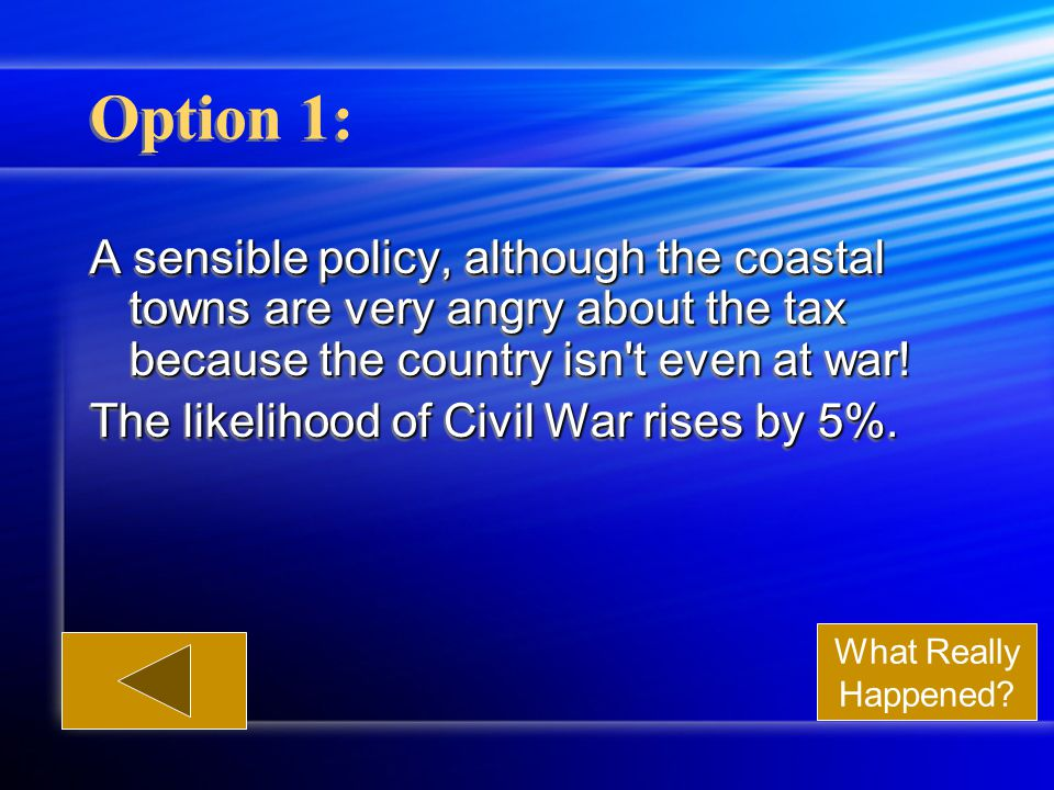Option 1: A sensible policy, although the coastal towns are very angry about the tax because the country isn t even at war.