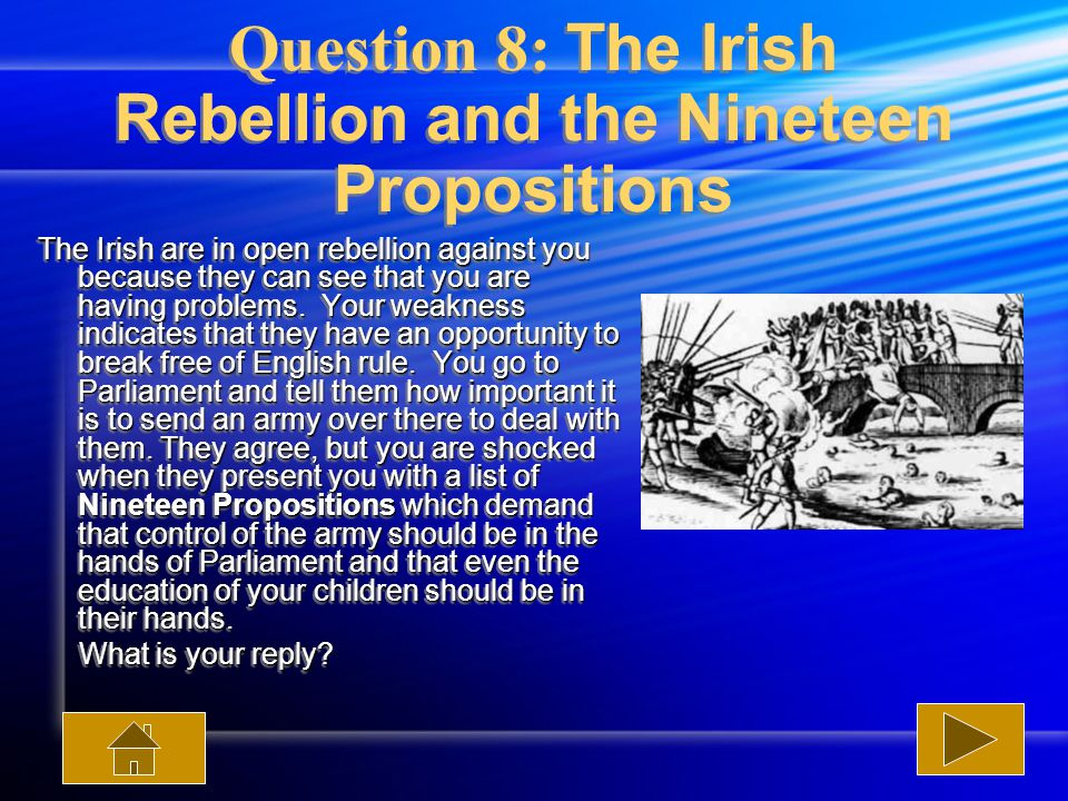 Question 8: The Irish Rebellion and the Nineteen Propositions The Irish are in open rebellion against you because they can see that you are having problems.