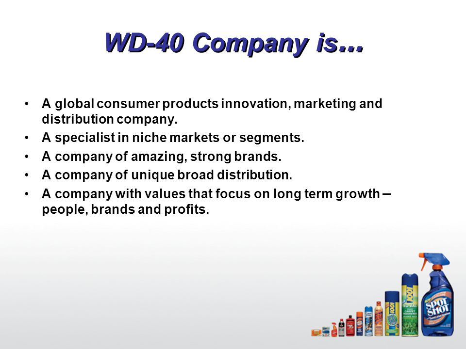 4 WD-40 Company is … A global consumer products innovation, marketing and distribution company. A specialist in niche markets or segments. A company o