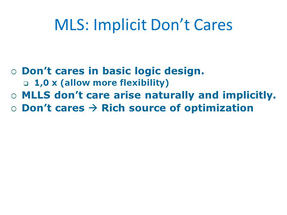  Don't cares in basic logic design.  1,0 x (allow more flexibility)  MLLS don't care arise naturally and implicitly.  Don't cares  Rich source of