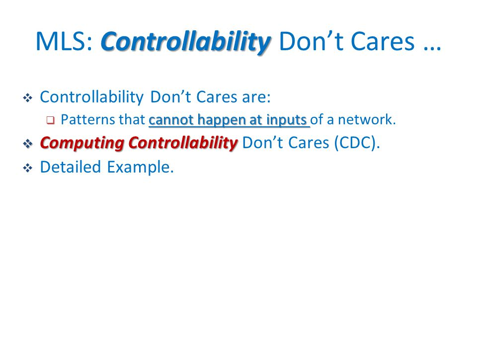  Controllability Don't Cares are: cannot happen at inputs  Patterns that cannot happen at inputs of a network.  Computing Controllability  Computi