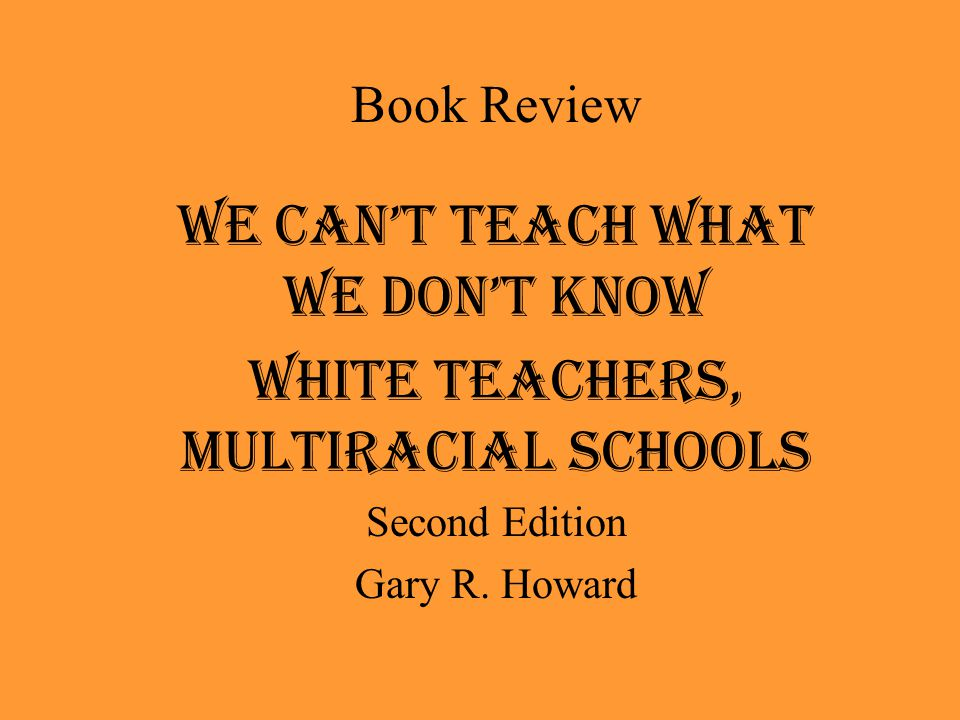 Book Review We Can't Teach What We Don't Know White Teachers, Multiracial Schools Second Edition Gary R. Howard