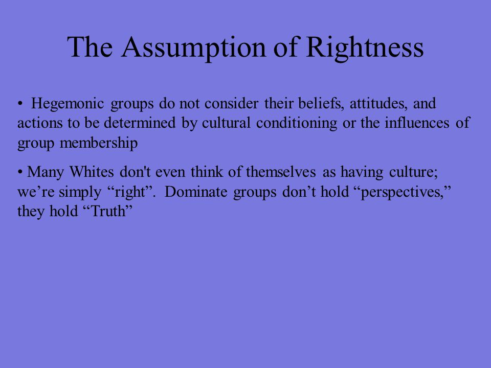The Assumption of Rightness Hegemonic groups do not consider their beliefs, attitudes, and actions to be determined by cultural conditioning or the in