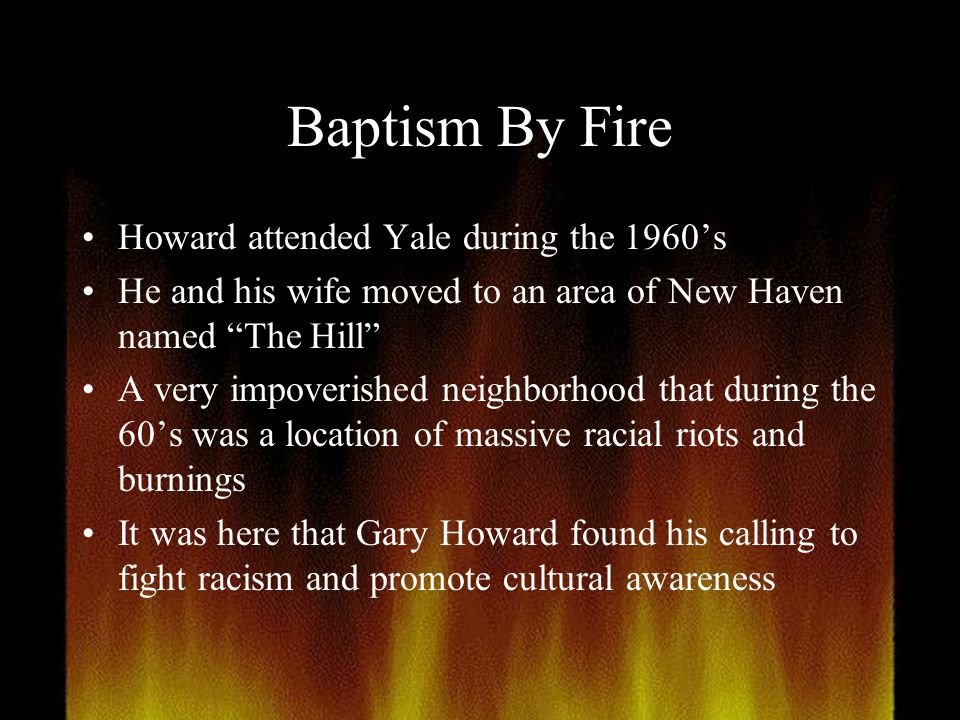 """Baptism By Fire Howard attended Yale during the 1960's He and his wife moved to an area of New Haven named """"The Hill"""" A very impoverished neighborhood"""