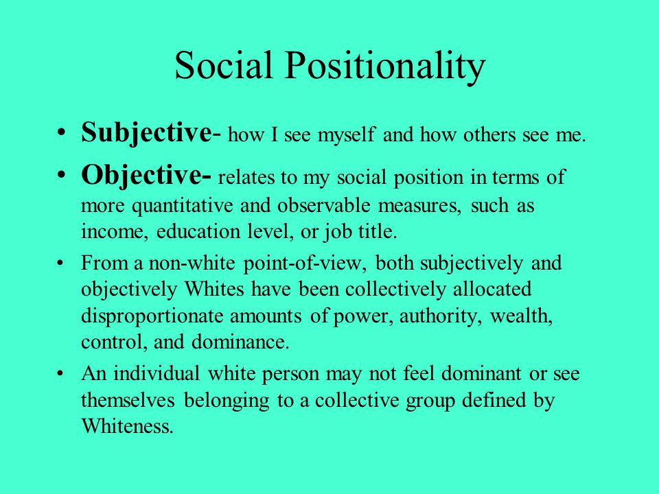 Social Positionality Subjective- how I see myself and how others see me. Objective- relates to my social position in terms of more quantitative and ob