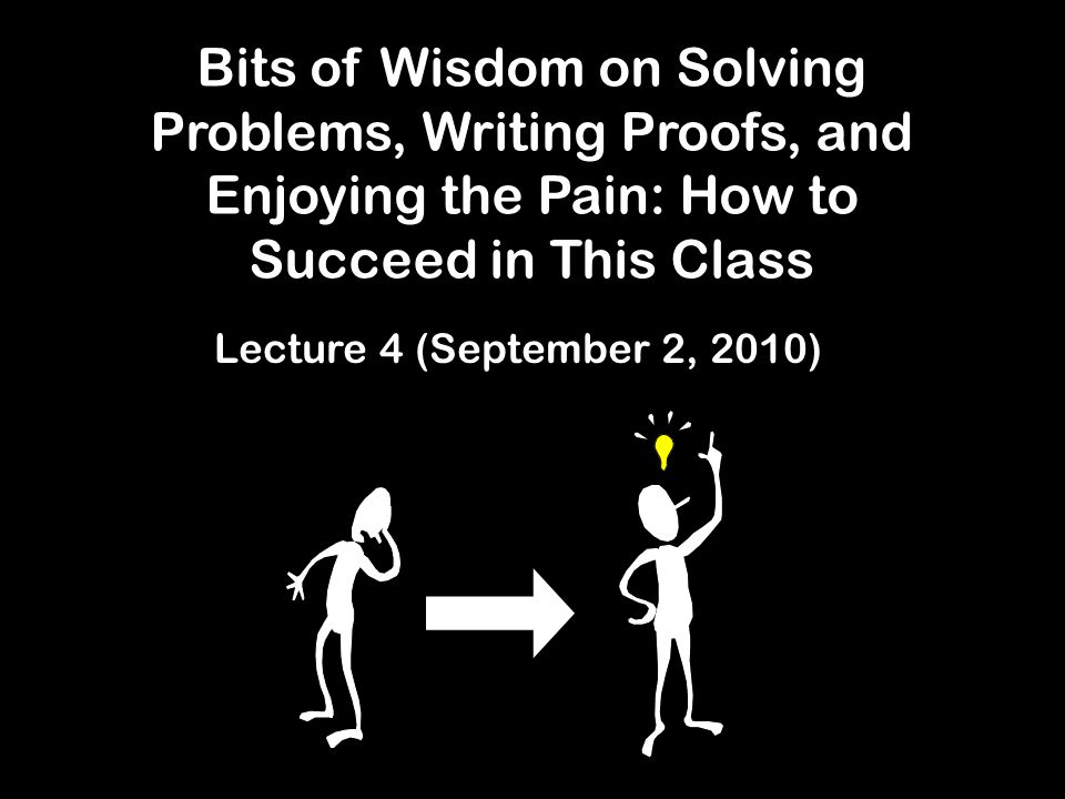 Bits of Wisdom on Solving Problems, Writing Proofs, and Enjoying the Pain: How to Succeed in This Class Lecture 4 (September 2, 2010)