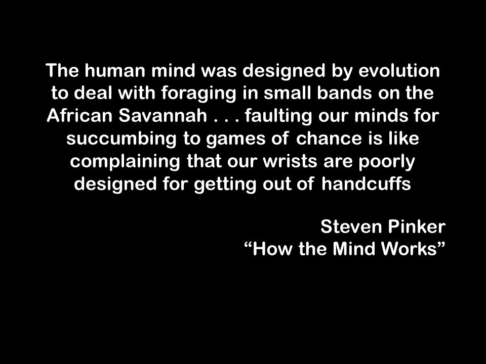 The human mind was designed by evolution to deal with foraging in small bands on the African Savannah...