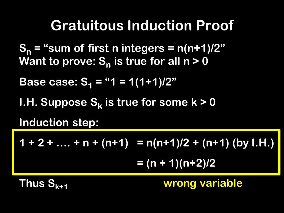 "Gratuitous Induction Proof = k(k+1)/2 + (k+1) (by I.H.) Thus S k+1 = (k + 1)(k+2)/2 S n = ""sum of first n integers = n(n+1)/2"" Want to prove: S n is t"