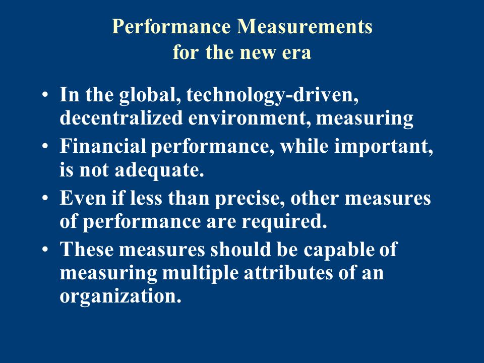 Performance Measurements for the new era In the global, technology-driven, decentralized environment, measuring Financial performance, while important, is not adequate.