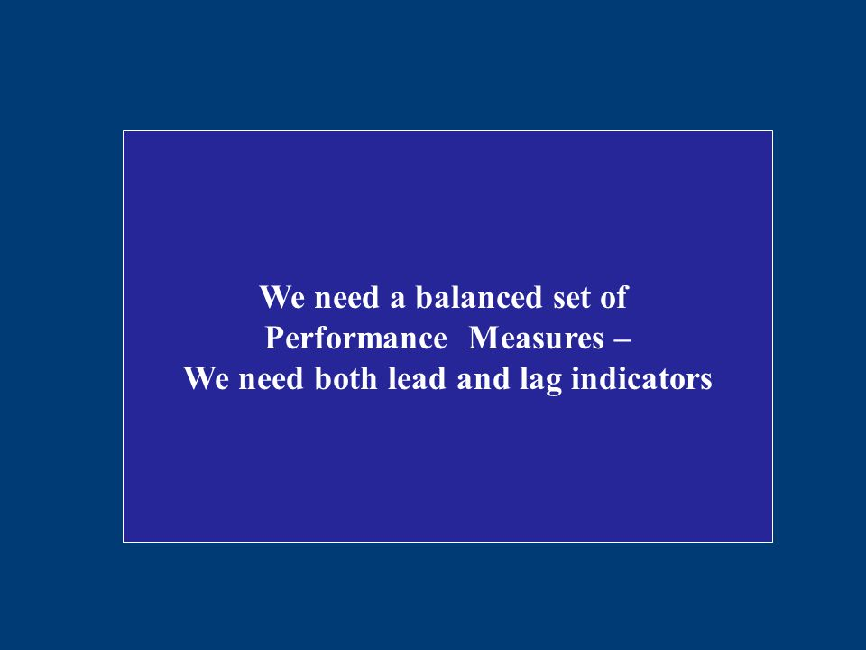 We need a balanced set of Performance Measures – We need both lead and lag indicators