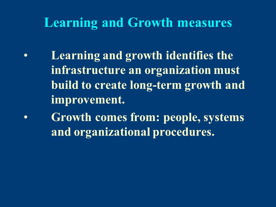 Learning and Growth measures Learning and growth identifies the infrastructure an organization must build to create long-term growth and improvement.