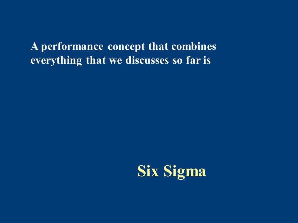 A performance concept that combines everything that we discusses so far is Six Sigma