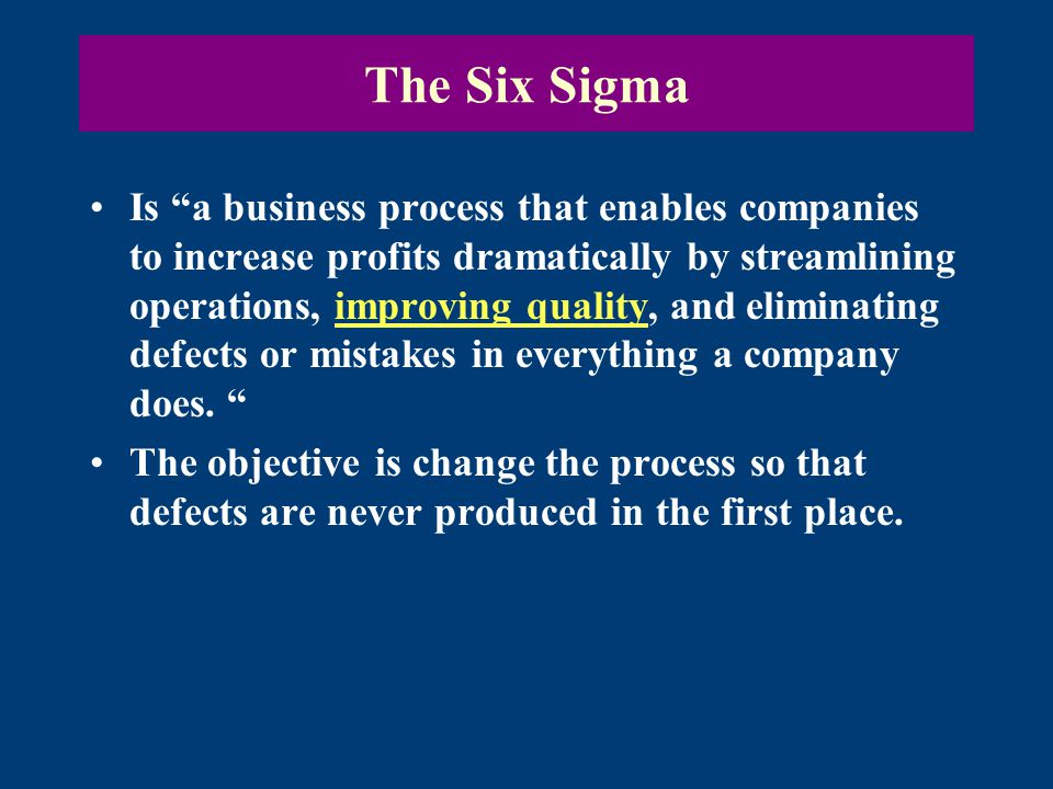 The Six Sigma Is a business process that enables companies to increase profits dramatically by streamlining operations, improving quality, and eliminating defects or mistakes in everything a company does.