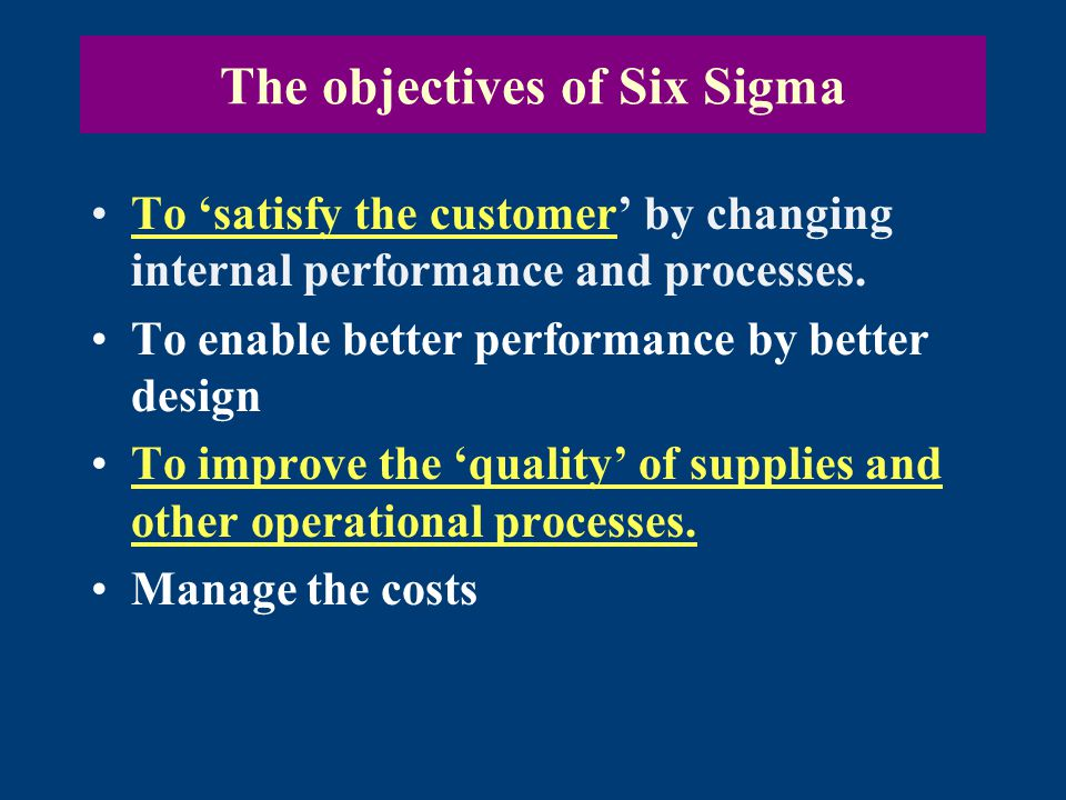 The objectives of Six Sigma To 'satisfy the customer' by changing internal performance and processes.To 'satisfy the customer To enable better performance by better design To improve the 'quality' of supplies and other operational processes.To improve the 'quality' of supplies and other operational processes.