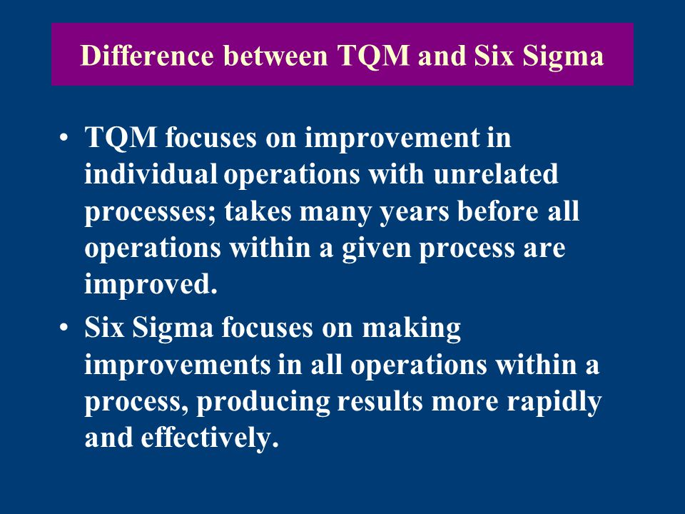 Difference between TQM and Six Sigma TQM focuses on improvement in individual operations with unrelated processes; takes many years before all operations within a given process are improved.