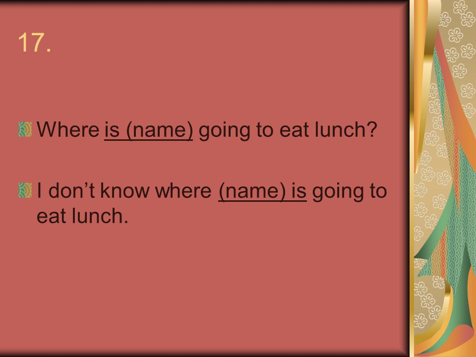 17. Where is (name) going to eat lunch I don't know where (name) is going to eat lunch.